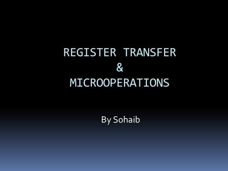 REGISTER TRANSFER & MICROOPERATIONS By Sohaib. Digital System Overview  Each module is built from digital components  Registers  Decoders  Arithmetic.