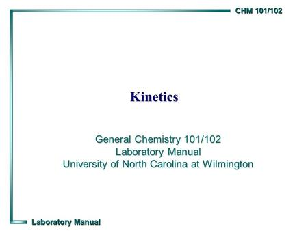 CHM 101/102 Laboratory Manual Kinetics General Chemistry 101/102 Laboratory Manual University of North Carolina at Wilmington.