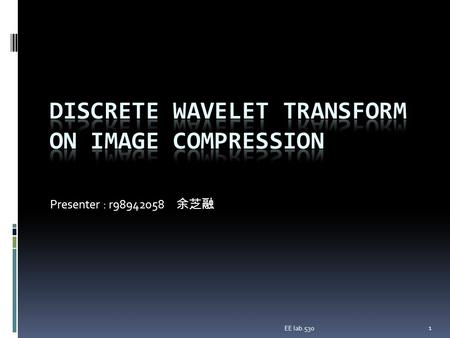 Presenter : r98942058 余芝融 1 EE lab.530. Overview  Introduction to image compression  Wavelet transform concepts  Subband Coding  Haar Wavelet  Embedded.