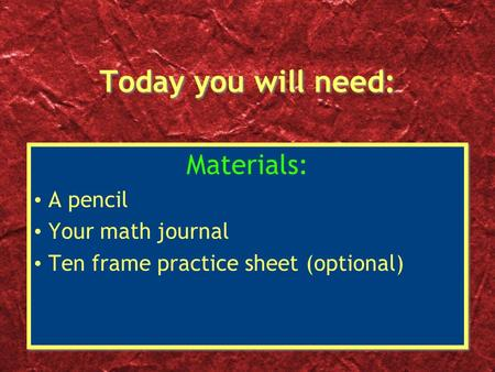 Today you will need: Materials: A pencil Your math journal Ten frame practice sheet (optional) Materials: A pencil Your math journal Ten frame practice.