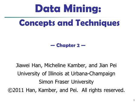 1 Data Mining: Concepts <strong>and</strong> Techniques — Chapter 2 — Jiawei Han, Micheline Kamber, <strong>and</strong> Jian Pei University of Illinois at Urbana-Champaign Simon Fraser.