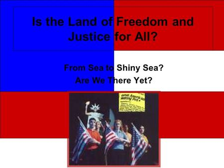 Is the Land of Freedom and Justice for All? From Sea to Shiny Sea? Are We There Yet?