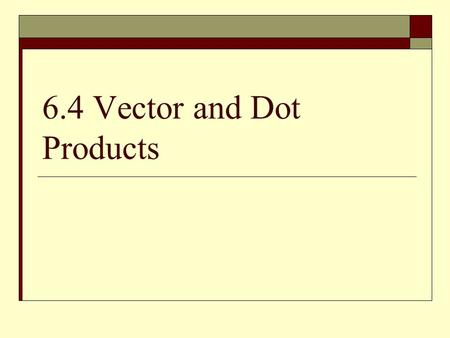6.4 Vector and Dot Products. Dot Product  This vector product results in a scalar  Example 1: Find the dot product.