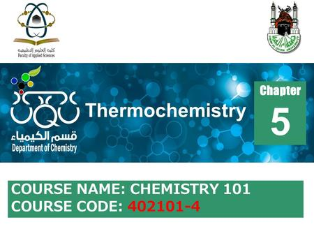 COURSE NAME: CHEMISTRY 101 COURSE CODE: 402101-4 Chapter 5 Thermochemistry.