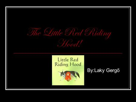 The Little Red Riding Hood! By:Laky Gergő. On the road I was sitting in the bush, when I caught sight of a Little Red Riding Hood. After I drunk some.