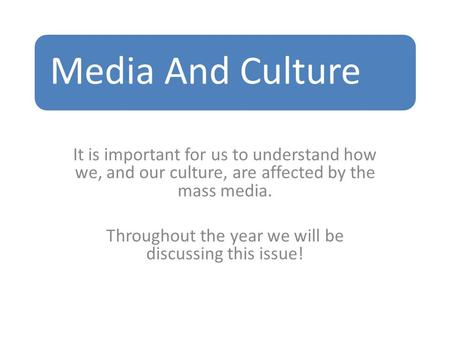 Media And Culture It is important for us to understand how we, and our culture, are affected by the mass media. Throughout the year we will be discussing.
