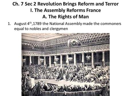 Ch. 7 Sec 2 Revolution Brings Reform and Terror I. The Assembly Reforms France A. The Rights of Man 1.August 4 th,1789 the National Assembly made the commoners.