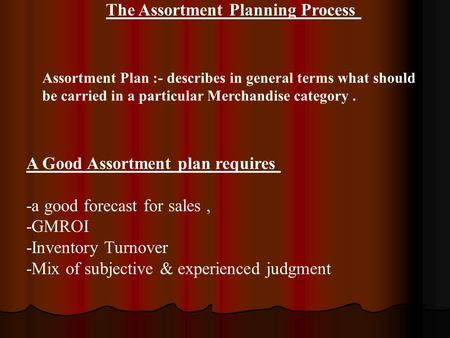 The Assortment Planning Process Assortment Plan :- describes in general terms what should be carried in a particular Merchandise category. A Good Assortment.