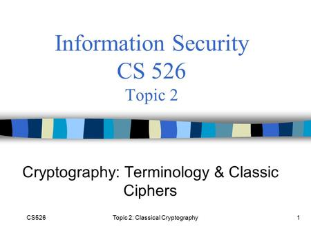 CS526Topic 2: Classical Cryptography1 Information Security CS 526 Topic 2 Cryptography: Terminology & Classic Ciphers.