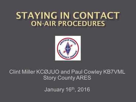 Clint Miller KCØJUO and Paul Cowley KB7VML Story County ARES January 16 th, 2016.