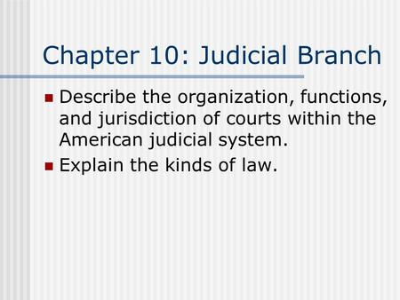 Chapter 10: Judicial Branch Describe the organization, functions, and jurisdiction of courts within the American judicial system. Explain the kinds of.