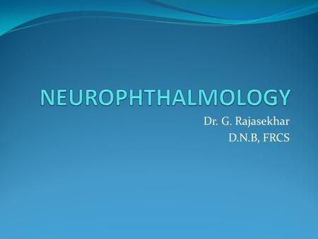 Dr. G. Rajasekhar D.N.B, FRCS. NEUROPHTHALMOLOGY Papilloedema Optic neuritis Optic atrophy.