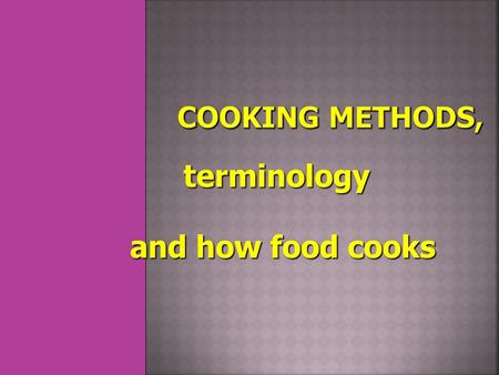 Terminology and how food cooks.  Cooking kills bacteria: Some foods cannot be served raw, like poultry.  Cooking makes food easier to digest.  Cooking.