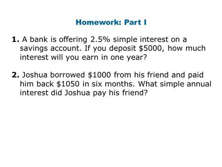 Homework: Part I 1. A bank is offering 2.5% simple interest on a savings account. If you deposit $5000, how much interest will you earn in one year? 2.