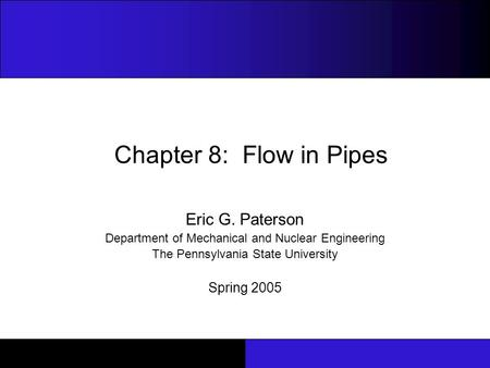 Chapter 8: Flow in Pipes Eric G. Paterson Department of Mechanical and Nuclear Engineering The Pennsylvania State University Spring 2005.