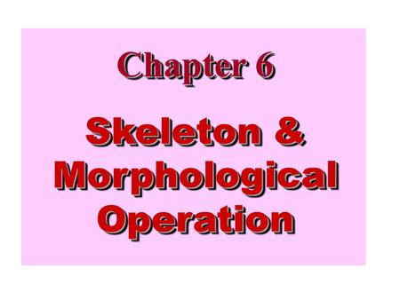 Chapter 6 Skeleton & Morphological Operation. Image Processing for Pattern Recognition Feature Extraction Acquisition Preprocessing Classification Post.