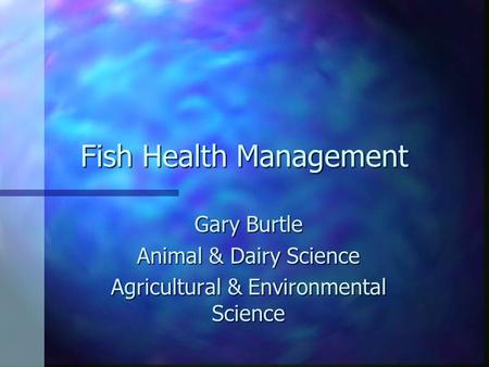 Fish Health Management Gary Burtle Animal & Dairy Science Agricultural & Environmental Science.