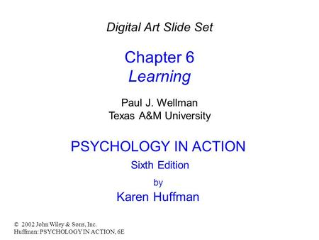 © 2002 John Wiley & Sons, Inc. Huffman: PSYCHOLOGY IN ACTION, 6E PSYCHOLOGY IN ACTION Sixth Edition by Karen Huffman Digital Art Slide Set Chapter 6 Learning.