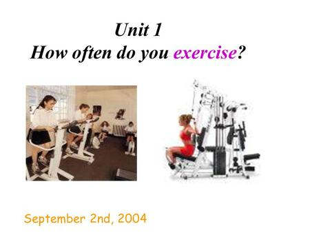 Unit 1 How often do you exercise? September 2nd, 2004.