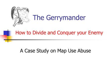 The Gerrymander How to Divide and Conquer your Enemy A Case Study on Map Use Abuse.