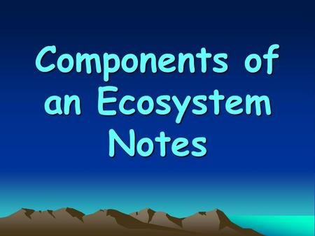 Components of an Ecosystem Notes. An ecosystem consists of all of the living organisms and all of the non- living elements that interact in an area.