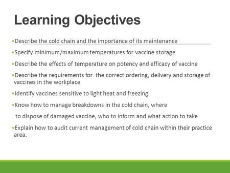 Learning Objectives Describe the cold chain and the importance of its maintenance Specify minimum/maximum temperatures for vaccine storage Describe the.