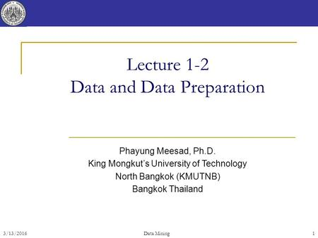 3/13/2016Data Mining 1 Lecture 1-2 Data and Data Preparation Phayung Meesad, Ph.D. King Mongkut's University of Technology North Bangkok (KMUTNB) Bangkok.