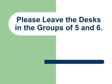 Please Leave the Desks in the Groups of 5 and 6.
