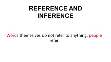 REFERENCE AND INFERENCE Words themselves do not refer to anything, people refer.