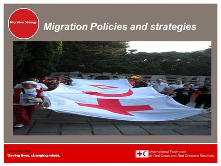 Www.ifrc.org Saving lives, changing minds. Migration Strategy Migration Policies and strategies.