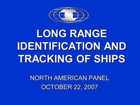 LONG RANGE IDENTIFICATION AND TRACKING OF SHIPS NORTH AMERICAN PANEL OCTOBER 22, 2007.