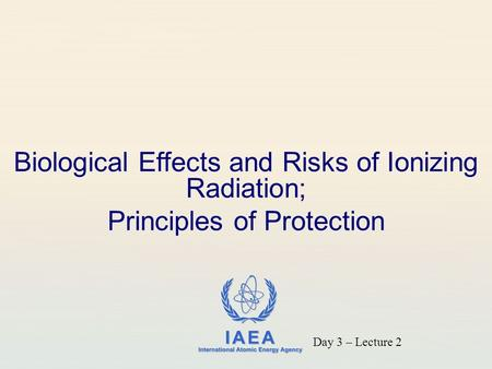 IAEA International Atomic Energy Agency Biological Effects and Risks of Ionizing Radiation; Principles of Protection Day 3 – Lecture 2.