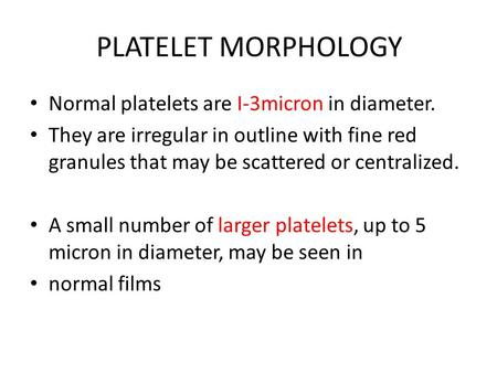 PLATELET MORPHOLOGY Normal platelets are I-3micron in diameter. They are irregular in outline with fine red granules that may be scattered or centralized.