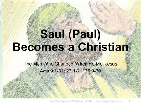 The Man Who Changed When He Met Jesus Acts 9:1-31; 22:1-21; 26:9-20 Saul (Paul) Becomes a Christian- Acts 9:1-31 www.missionbibleclass.org1 Saul (Paul)