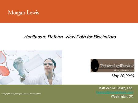 Copyright 2010, Morgan, Lewis & Bockius LLP Healthcare Reform--New Path for Biosimilars Kathleen M. Sanzo, Esq. Washington, DC May.