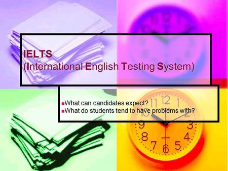 IELTS (International English Testing System) What can candidates expect? What can candidates expect? What do students tend to have problems with? What.