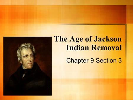 The Age of Jackson Indian Removal Chapter 9 Section 3.