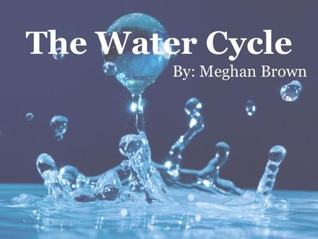 The Water Cycle By: Meghan Brown. What do we already know about water? How do we use water on a day-to-day basis? What would our life be like without.