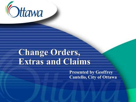 Change Orders, Extras and Claims Presented by Geoffrey Cantello, City of Ottawa.