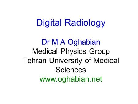 Digital Radiology Dr M A Oghabian Medical Physics Group Tehran University of Medical Sciences www.oghabian.net.