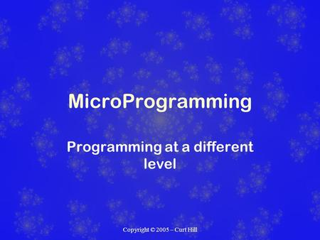 Copyright © 2005 – Curt Hill MicroProgramming Programming at a different level.