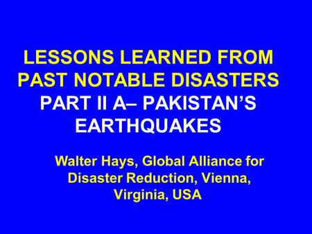 LESSONS LEARNED FROM PAST NOTABLE DISASTERS PART II A– PAKISTAN'S EARTHQUAKES Walter Hays, Global Alliance for Disaster Reduction, Vienna, Virginia, USA.