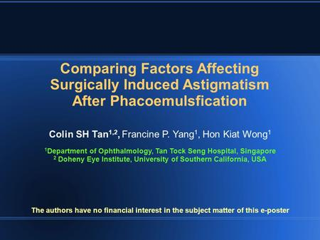 Comparing Factors Affecting Surgically Induced Astigmatism After Phacoemulsfication Colin SH Tan 1,2, Francine P. Yang 1, Hon Kiat Wong 1 1 Department.