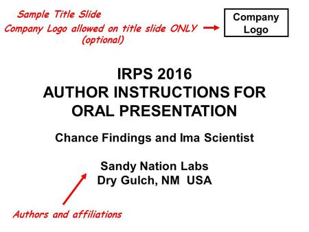 IRPS 2016 AUTHOR INSTRUCTIONS FOR ORAL PRESENTATION Chance Findings and Ima Scientist Sandy Nation Labs Dry Gulch, NM USA Sample Title Slide Company Logo.