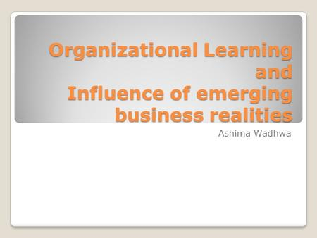 Organizational Learning and Influence of emerging business realities
