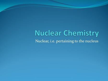 Nuclear, i.e. pertaining to the nucleus. Nucleus Most nuclei contain p + and n 0 When packed closely together, there are strong attractive forces (nuclear.