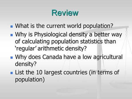 Review What is the current world population? What is the current world population? Why is Physiological density a better way of calculating population.