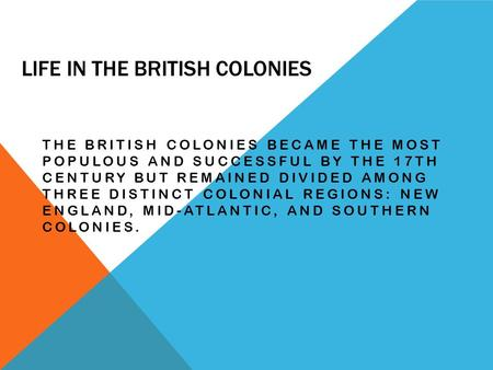 LIFE IN THE BRITISH COLONIES THE BRITISH COLONIES BECAME THE MOST POPULOUS AND SUCCESSFUL BY THE 17TH CENTURY BUT REMAINED DIVIDED AMONG THREE DISTINCT.
