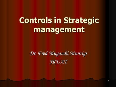 1 Controls in Strategic management Dr. Fred Mugambi Mwirigi JKUAT.