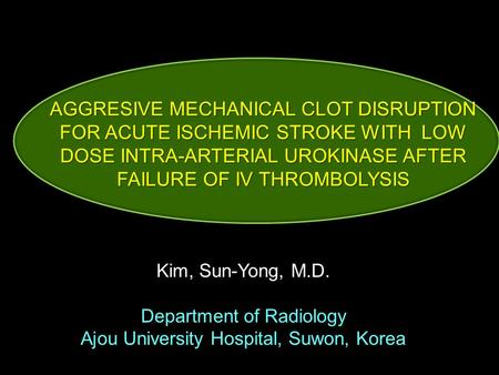Kim, Sun-Yong, M.D. Department of Radiology Ajou University Hospital, Suwon, Korea AGGRESIVE MECHANICAL CLOT DISRUPTION FOR ACUTE ISCHEMIC STROKE WITH.